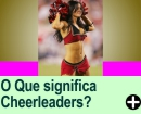O QUE SIGNIFICA CHEERLEADERS